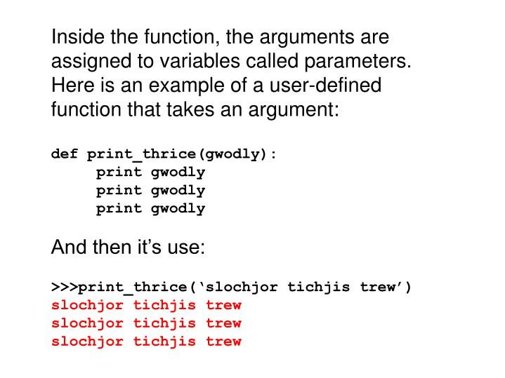 Inside the function, the arguments are assigned to variables called parameters. Here is an example of a user-defined function that takes an argument: