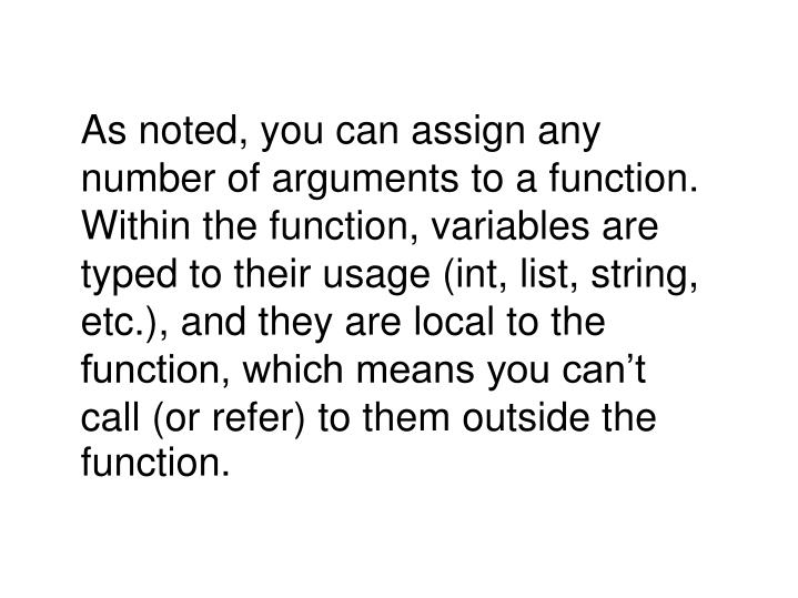 As noted, you can assign any number of arguments to a function. Within the function, variables are typed to their usage (int, list, string, etc.), and they are local to the function, which means you can't call (or refer) to them outside the function.
