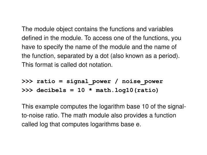 The module object contains the functions and variables defined in the module. To access one of the functions, you have to specify the name of the module and the name of the function, separated by a dot (also known as a period). This format is called dot notation.