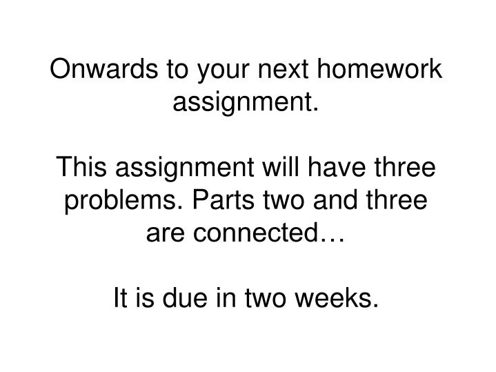Onwards to your next homework assignment.