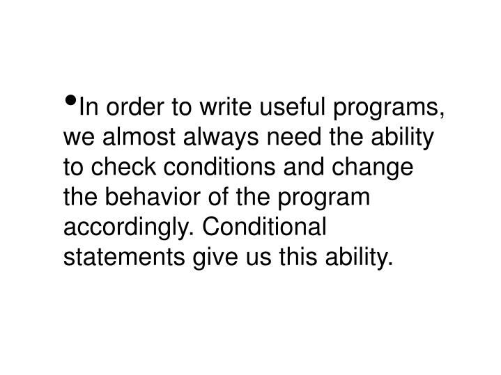 In order to write useful programs, we almost always need the ability to check conditions and change the behavior of the program accordingly. Conditional statements give us this ability.