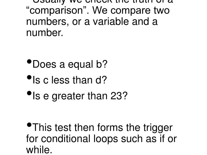 """Usually we check the truth of a """"comparison"""". We compare two numbers, or a variable and a number."""
