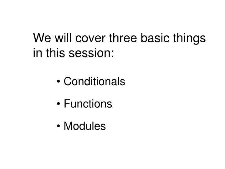 We will cover three basic things in this session