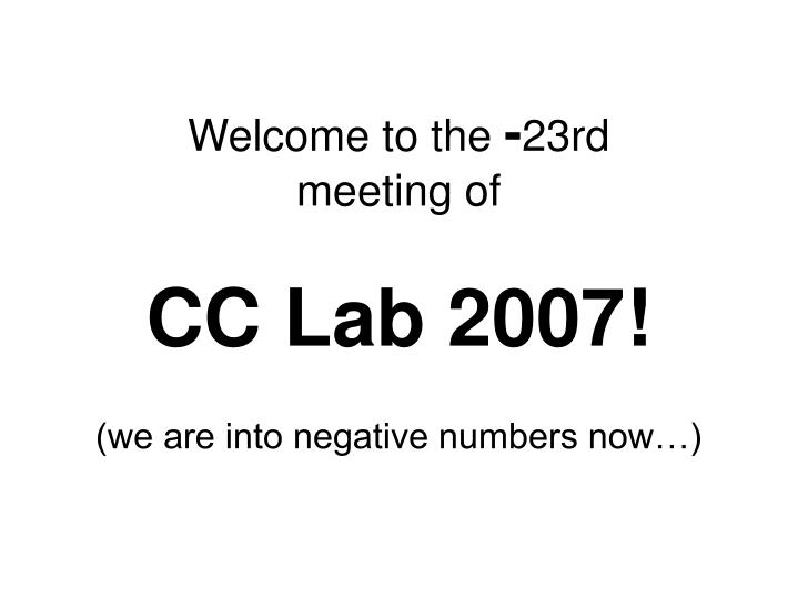 Welcome to the 23rd meeting of cc lab 2007 we are into negative numbers now