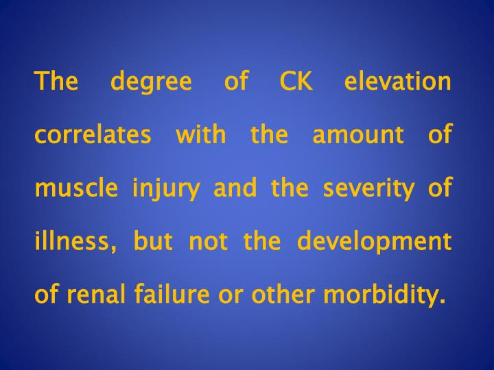 The degree of CK elevation correlates with the amount of muscle injury and the severity of illness, but not the development of renal failure or other morbidity.