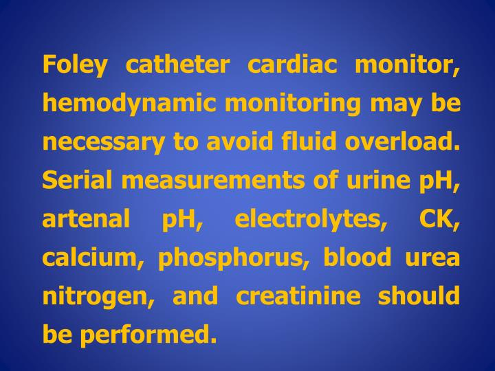 Foley catheter cardiac monitor, hemodynamic monitoring may be necessary to avoid fluid overload. Serial measurements of urine pH, artenal pH, electrolytes, CK, calcium, phosphorus, blood urea nitrogen, and creatinine should be performed.