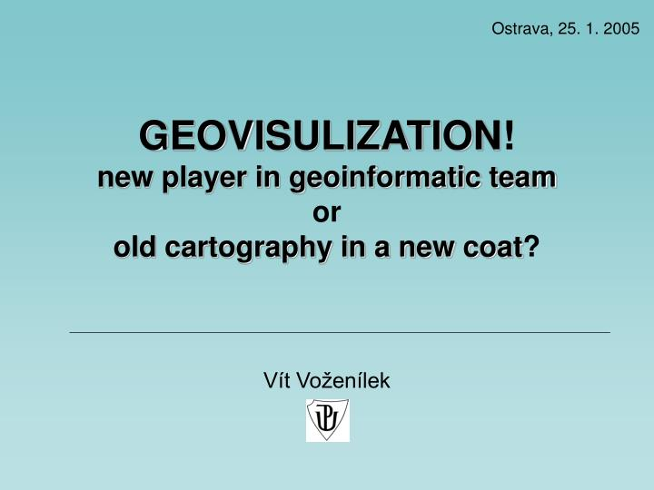 geovisulization new player in geoinformatic team or old cartography in a new coat n.