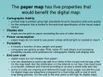 the paper map has five properties that would benefit the digital map