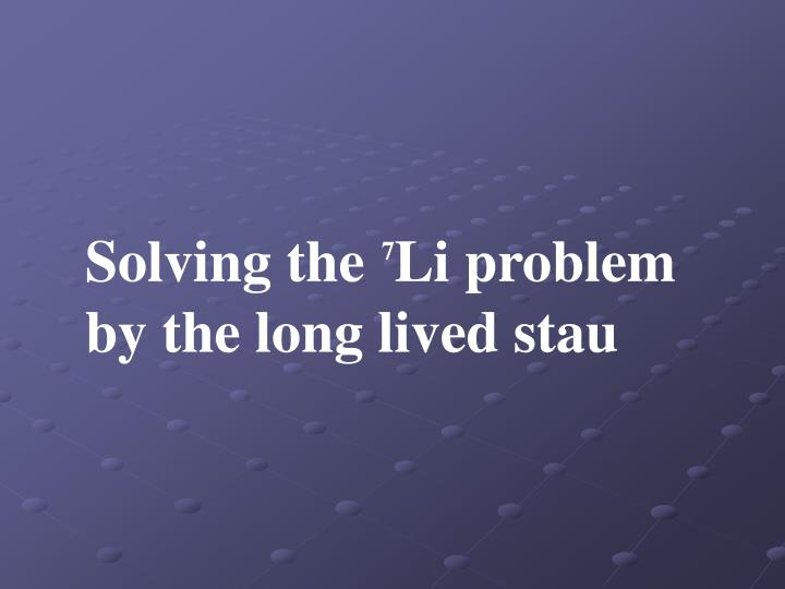 Solving the  Li problem by the long lived stau