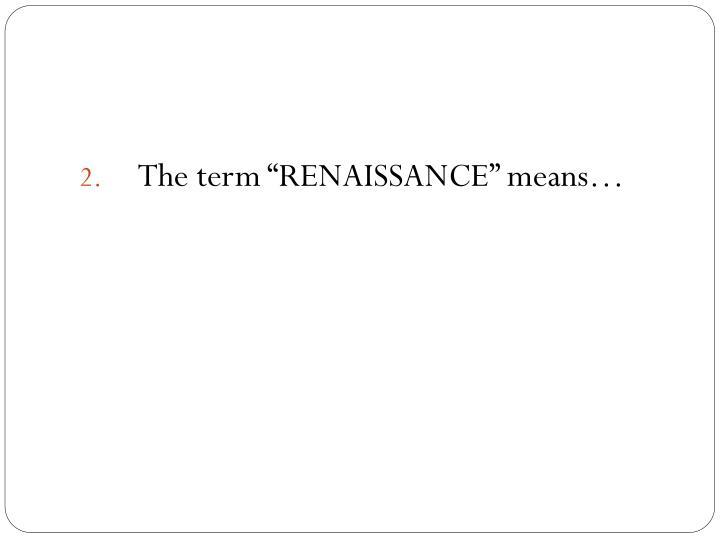 """The term """"RENAISSANCE"""" means…"""