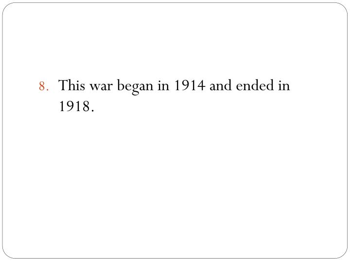 This war began in 1914 and ended in 1918.