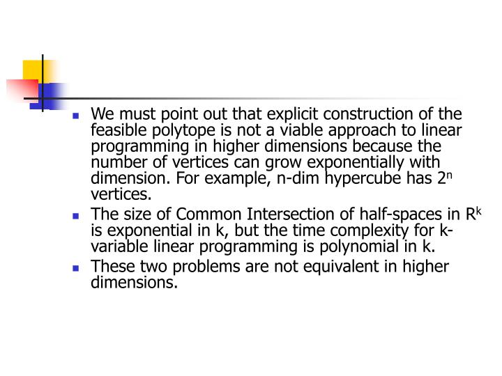 We must point out that explicit construction of the feasible polytope is not a viable approach to linear programming in higher dimensions because the number of vertices can grow exponentially with dimension. For example, n-dim hypercube has 2