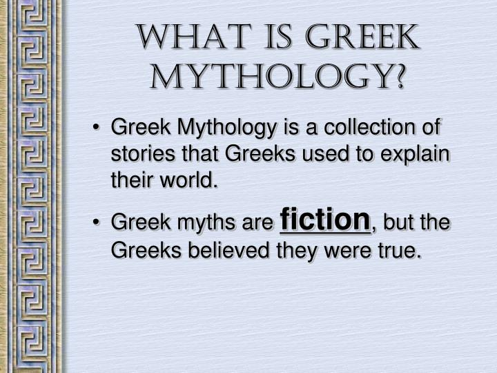 Greek Mythology is a collection of stories that Greeks used to explain their world.