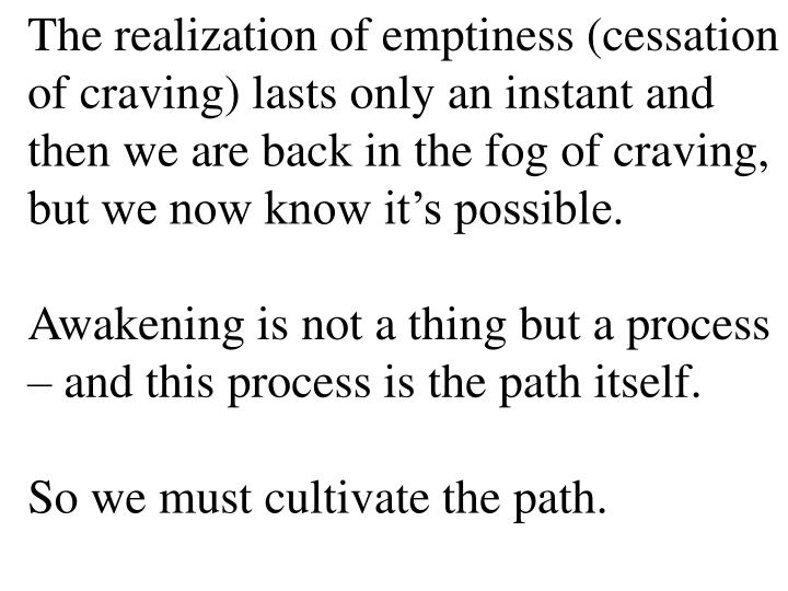 The realization of emptiness (cessation of craving) lasts only an instant and then we are back in the fog of craving, but we now know it's possible.