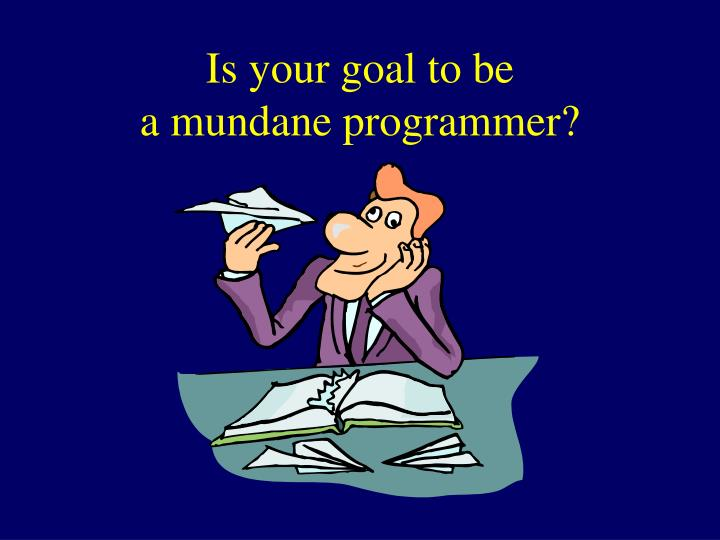 Is your goal to be a mundane programmer