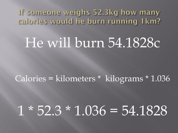 If someone weighs 52.3kg how many calories would he burn running 1km?