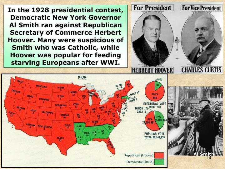 In the 1928 presidential contest, Democratic New York Governor Al Smith ran against Republican Secretary of Commerce Herbert Hoover. Many were suspicious of Smith who was Catholic, while Hoover was popular for feeding starving Europeans after WWI.