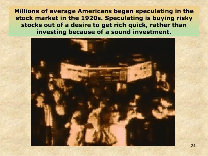 Millions of average Americans began speculating in the stock market in the 1920s. Speculating is buying risky stocks out of a desire to get rich quick, rather than investing because of a sound investment.