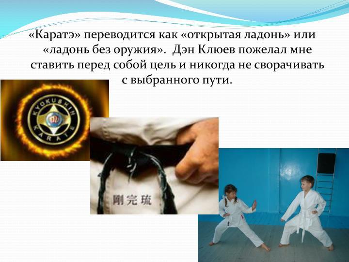 «Каратэ» переводится как «открытая ладонь» или «ладонь без оружия».  Дэн Клюев пожелал мне ставить перед собой цель и никогда не сворачивать с выбранного пути.