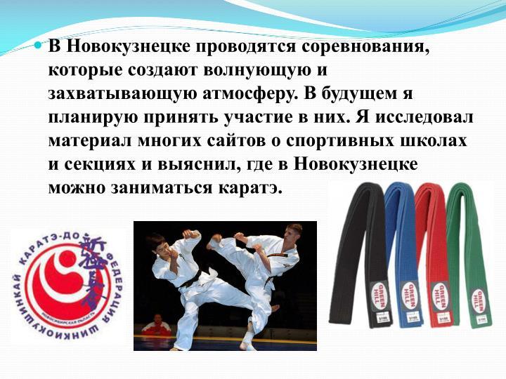 В Новокузнецке проводятся соревнования, которые создают волнующую и захватывающую атмосферу. В будущем я планирую принять участие в них. Я исследовал материал многих сайтов о спортивных школах и секциях и выяснил, где в Новокузнецке можно заниматься каратэ.
