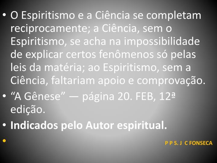 O Espiritismo e a Ciência se completam reciprocamente; a Ciência, sem o Espiritismo, se acha na impossibilidade de explicar certos fenômenos só pelas leis da matéria; ao Espiritismo, sem a