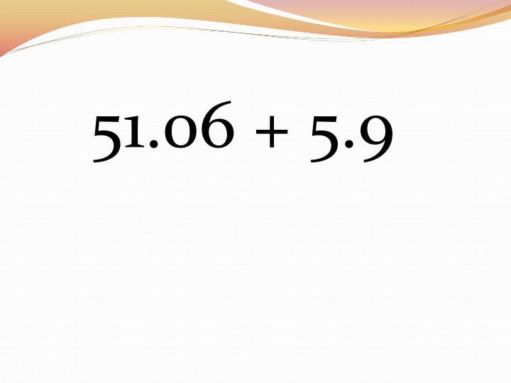 51.06 + 5.9