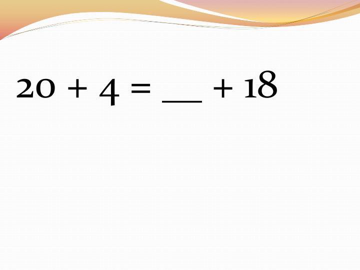 20 + 4 = __ + 18