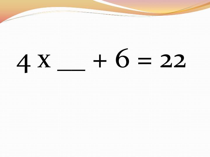4 x __ + 6 = 22