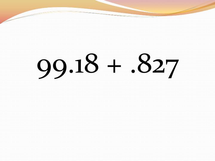 99.18 + .827