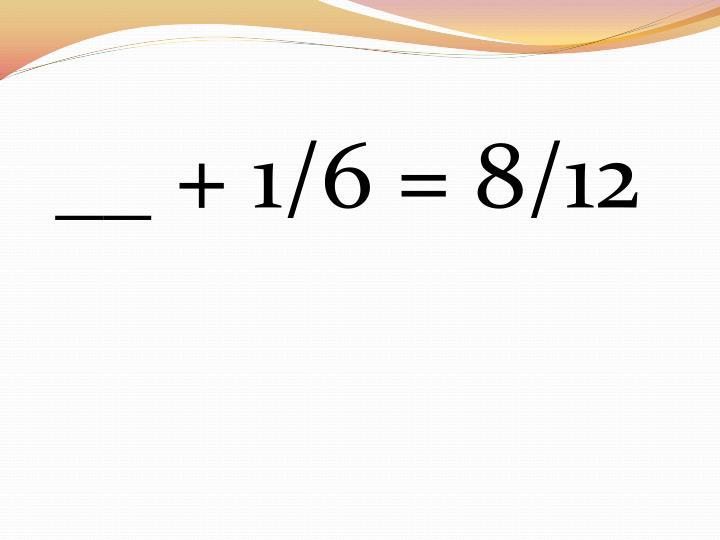 __ + 1/6 = 8/12