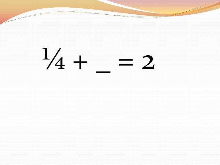 ¼ + _ = 2