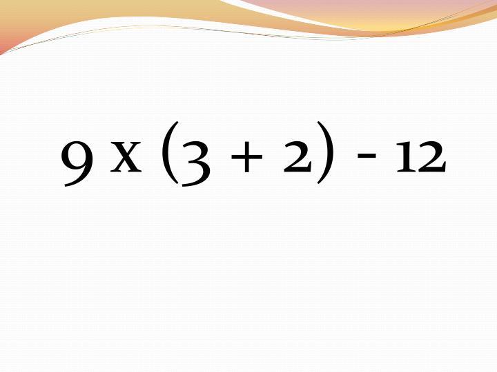 9 x (3 + 2) - 12
