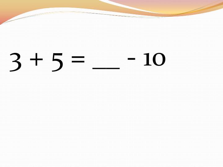 3 + 5 = __ - 10