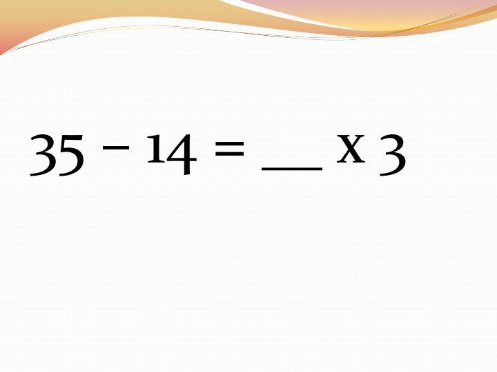 35 – 14 = __ x 3