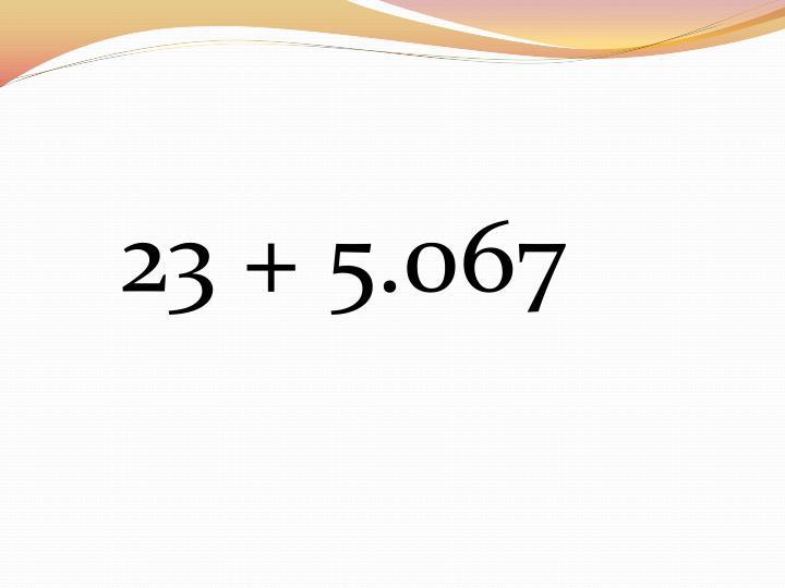 23 + 5.067
