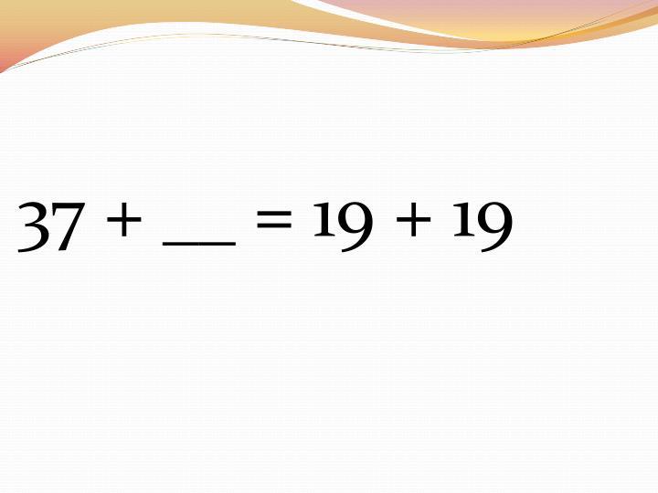 37 + __ = 19 + 19