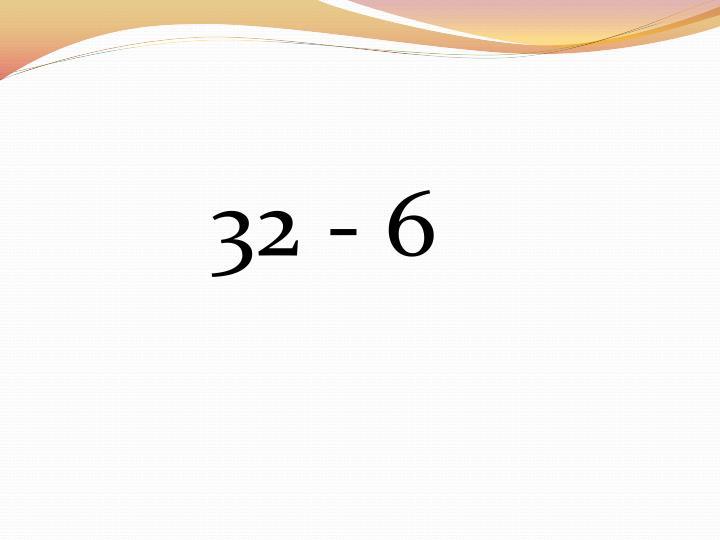 32 - 6