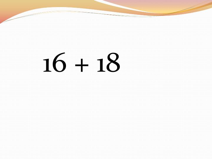 16 + 18