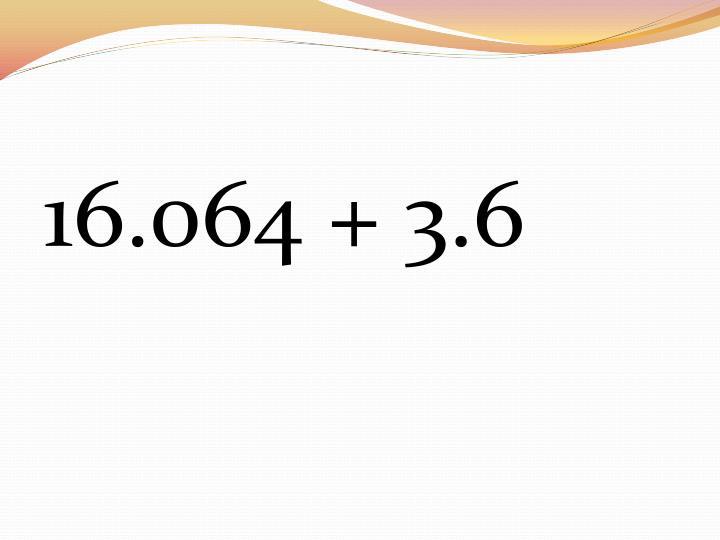 16.064 + 3.6