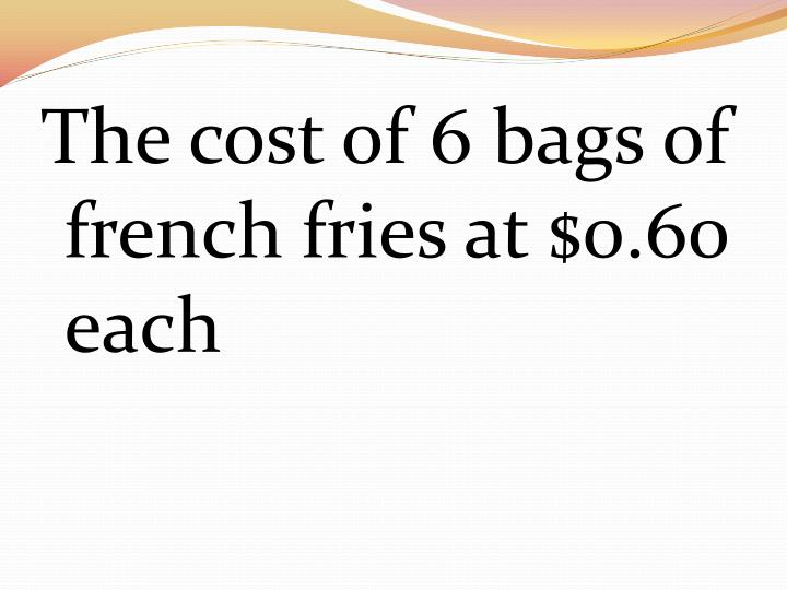 The cost of 6 bags of french fries at $0.60 each