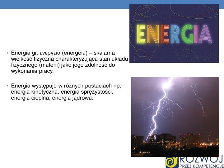 Energia gr. ενεργεια (energeia) – skalarna wielkość fizyczna charakteryzująca stan układu fizycznego (materii) jako jego zdolność do wykonania pracy.