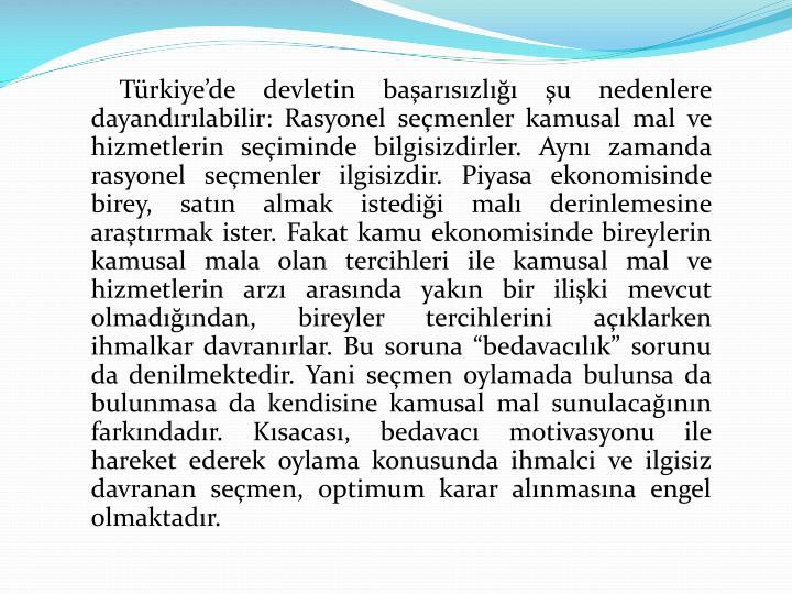 """Türkiye'de devletin başarısızlığı şu nedenlere dayandırılabilir: Rasyonel seçmenler kamusal mal ve hizmetlerin seçiminde bilgisizdirler. Aynı zamanda rasyonel seçmenler ilgisizdir. Piyasa ekonomisinde birey, satın almak istediği malı derinlemesine araştırmak ister. Fakat kamu ekonomisinde bireylerin kamusal mala olan tercihleri ile kamusal mal ve hizmetlerin arzı arasında yakın bir ilişki mevcut olmadığından, bireyler tercihlerini açıklarken ihmalkar davranırlar. Bu soruna """"bedavacılık"""" sorunu da denilmektedir. Yani seçmen oylamada bulunsa da bulunmasa da kendisine kamusal mal sunulacağının farkındadır. Kısacası, bedavacı motivasyonu ile hareket ederek oylama konusunda ihmalci ve ilgisiz davranan seçmen, optimum karar alınmasına engel olmaktadır."""