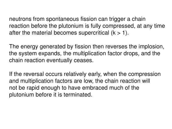 neutrons from spontaneous fission can trigger a chain reaction before the plutonium is fully compressed, at any time after the material becomes supercritical (k > 1).