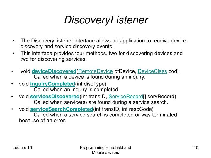 The DiscoveryListener interface allows an application to receive device discovery and service discovery events.
