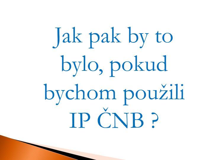 Jak pak by to  bylo, pokud bychom použili IP ČNB ?