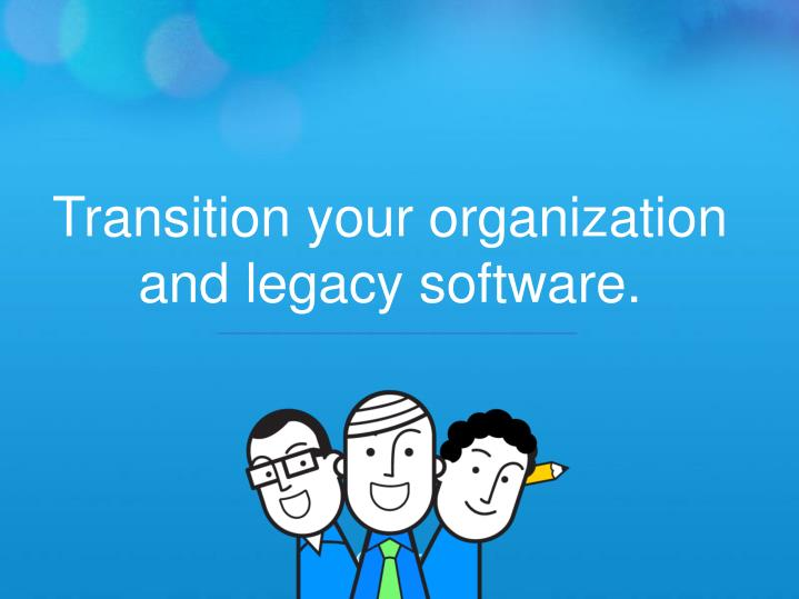 Transition your organization and legacy software.