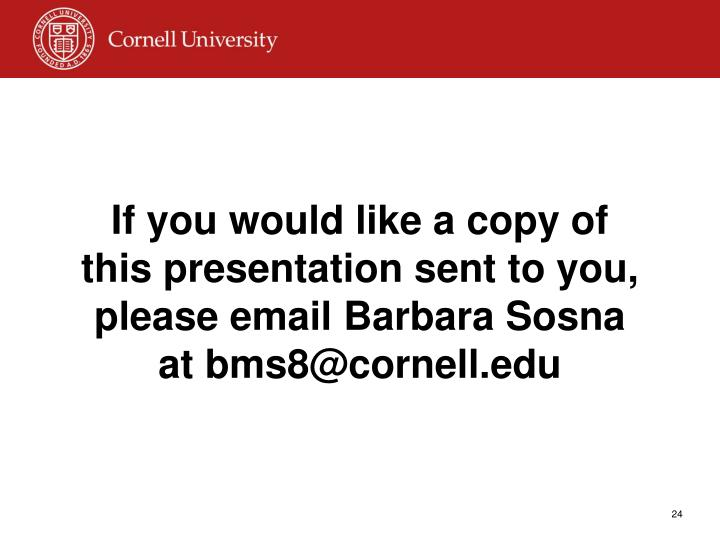 If you would like a copy of this presentation sent to you, please email Barbara Sosna at bms8@cornell.edu