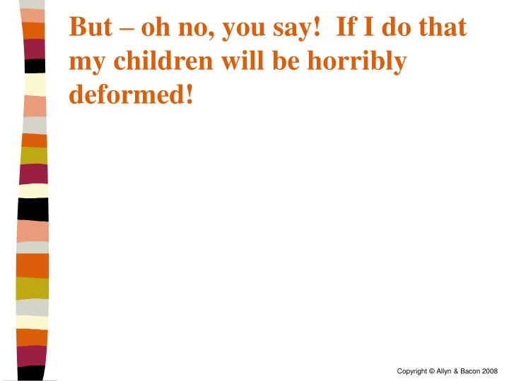 But – oh no, you say!  If I do that my children will be horribly deformed!
