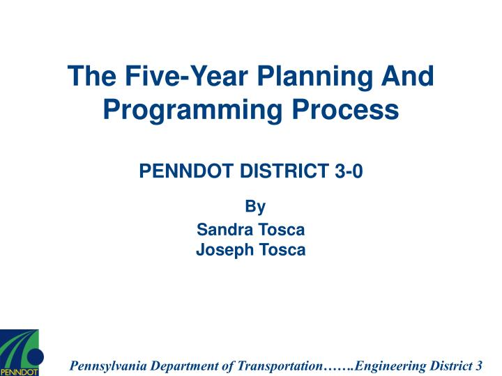 the five year planning and programming process penndot district 3 0 by sandra tosca joseph tosca n.