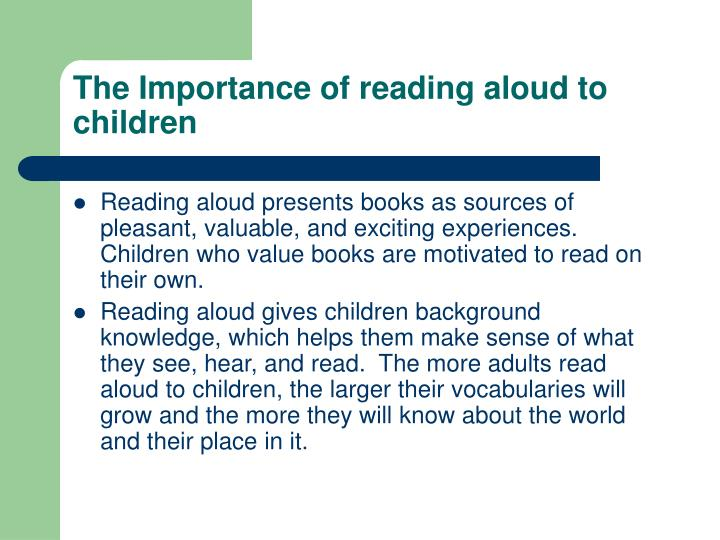the importance of reading to children If children do not enjoy reading when they are young, then they are unlikely to do so when they get older for younger readers in particular, their home environment is critically important.